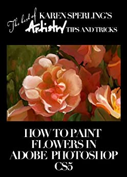 How to Paint Flowers in Adobe Photoshop CS5 [Article] (The best of Karen Sperling's Artistry Tips and Tricks) by [Sperling, Karen]