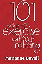 101 Ways to Exercise without noticing by Marianne Duvall (2013-04-16)