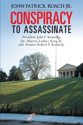 Conspiracy to Assassinate President John F. Kennedy, Dr. Martin Luther King Jr. and Senator Robert F. Kennedy. by John Patrick Roach Jr. (2013-07-23)