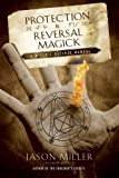 Protection & Reversal Magick: A Witch's Defense Manual
