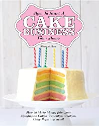 How To Start A Cake Business From Home - How To Make Money from your Handmade Cakes, Cupcakes, Cake Pops and more! (English Edition)
