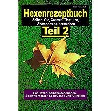 Hexenrezeptbuch Teil 2 Salben, Öle, Cremes, Tinkturen, Shampoos, selbermachen: Für Hexen, Selbermacherinnen und Selbstversorger, Sparfüchse und Allergiker