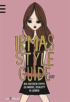 Irmas Style Guide: Die besten Tipps zu Mode, Beauty, Leben von [Khezri, Jasmin]