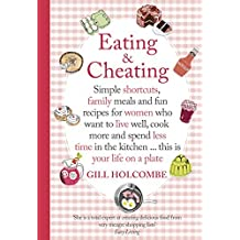 By Gill Holcombe Eating and Cheating: Simple Shortcuts, Family Meals and Fun Recipes for Women Who Want to Live Well, [Hardcover]