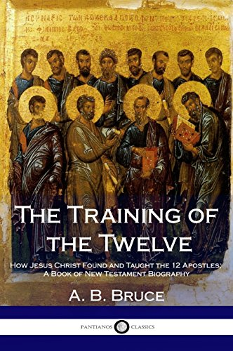 The Training of the Twelve: How Jesus Christ Found and Taught the 12 Apostles; A Book of New Testament Biography (English Edition)