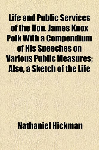 Life and Public Services of the Hon. James Knox Polk With a Compendium of His Speeches on Various Public Measures; Also, a Sketch of the Life