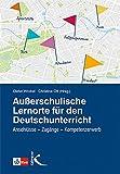 Außerschulische Lernorte im Deutschunterricht: Anschlüsse – Zugänge – Kompetenzerwerb
