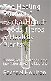 The Healing Power of Herbal Health Foods, Herbs & Healthy Plants: Turning Your Food and Herbs into Natural Healing Medicine (English Edition) par [Houlton, Rachael]