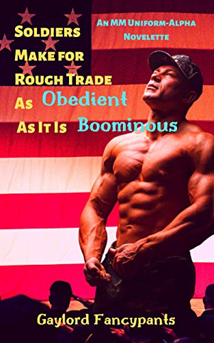 Soldiers Make for Rough Trade As Obedient As It Is Boominous: An MM Uniform-Alpha Novelette (Military Men Haze, Hump and Harden With Manhood So Massive It Looms Largely Book 1) (English Edition)