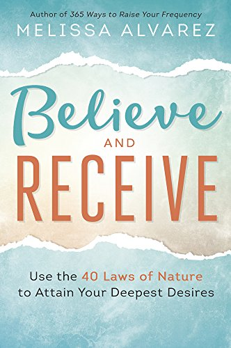 Believe and Receive: Use the 40 Laws of Nature to Attain Your...