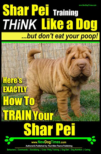 Shar-Pei Training | Think Like a Dog, But Don't Eat Your Poop! |: Here's Exactly How To Train Your Shar-Pei (English Edition)