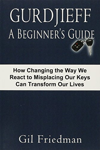 Gurdjieff, a Beginner's Guide--How Changing the Way We React to Misplacing Our Keys Can Transform Our Lives por Gil Friedman