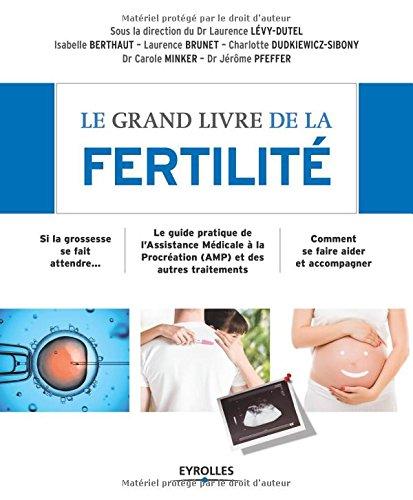 Le grand livre de la fertilité : Si la grossesse se fait attendre - Le guide pratique de l'Assistance Médicale à la Procréation (AMP) et des autres traitements - Comment se faire aider et accompagner par Laurence Lévy-Dutel