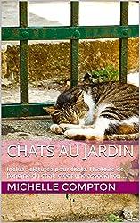 Chats au jardin: Inclus : clôtures pour chats, l'histoire de l'origine du chat, créer une association,.... (Chats, solutions aux soucis de voisinage, santé, comportements, tout ! t. 5)