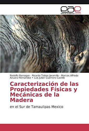 Caracterización de las Propiedades Físicas y Mecánicas de la Madera: en el Sur de Tamaulipas Mexico por Rodolfo Barragan