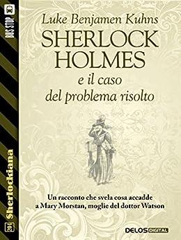 Sherlock Holmes e il caso del problema risolto (Sherlockiana) di [Kuhns, Luke Benjamen]