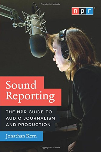 Sound Reporting: The NPR Guide to Audio Journalism and Production por Jonathan Kern