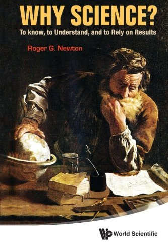 Why Science?: To Know, To Understand, And To Rely On Results (G Roger Newton)
