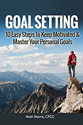 Goal Setting: 10 Easy Steps To Keep Motivated & Master Your Personal Goals (Goal Setting, Smart Goals, and How To Set Goals) (Volume 1) by Matt Morris (2014-11-23)