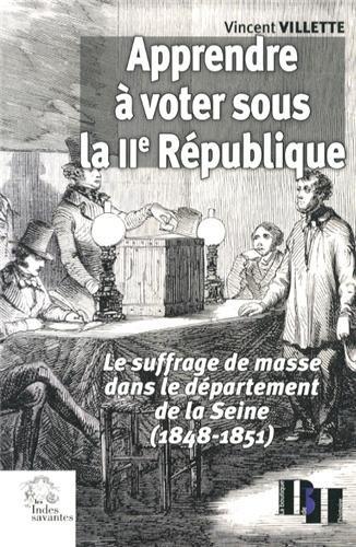 Apprendre à voter sous la IIe République : Le suffrage de masse dans le département de la Seine (1848-1851) par Vincent Villette