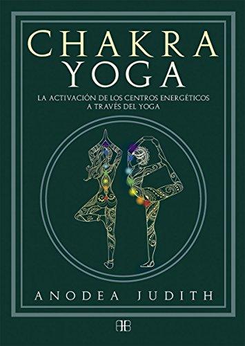 Chakra yoga. La activación de los centros energéticos a través del yoga por Anodea Judith