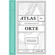 Atlas der ungewöhnlichsten Orte - Eine Reise zu verwunschenen Plätzen, verlassenen Inseln und geheimnisvollen Labyrinthen