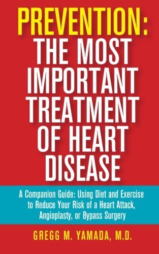 Prevention: The Most Important Treatment of Heart Disease: A Companion Guide: Using Diet and Exercise to Reduce Your Risk of a Heart Attack, Angioplasty, or Bypass Surgery by Gregg M Yamada M.D. (2014-12-01)