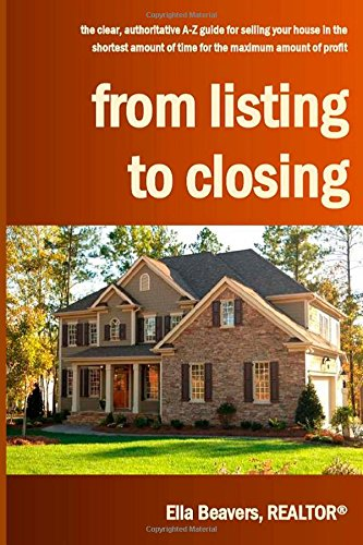 From Listing to Closing: the clear, authoritative A-Z guide for selling your house in the shortest amount of time for the maximum amount of profit