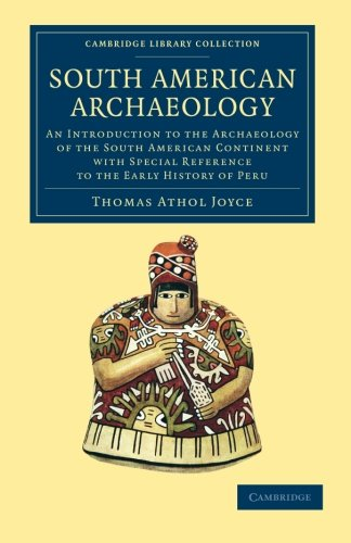 South American Archaeology: An Introduction To The Archaeology Of The South American Continent With Special Reference To The Early History Of Peru (Cambridge Library Collection - Archaeology)