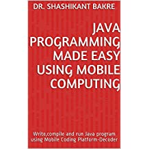 Java Programming Made Easy Using Mobile Computing: Write,compile and run Java program using Mobile Coding Platform-Decoder (English Edition)