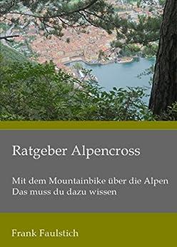 Ratgeber Alpencross: Mit dem Mountainbike über die Alpen – das muss du dazu wissen von [Faulstich, Frank]