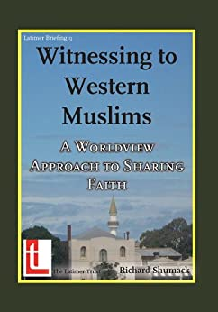 Witnessing to Western Muslims - A Worldview Approach to Western Faith (Latimer Briefings Book 9) by [Shumack, Richard]