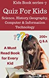Quiz Book For Kids: Science, History, Geography, Biology, Computer & Information Technology (Kids Book Series 7)