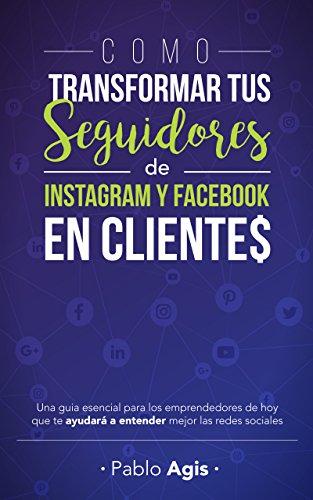 Cómo Transformar tus Seguidores de Instagram y Facebook en Clientes: Una guía esencial para los emprendedores de hoy que te ayudará a entender mejor las redes sociales por Pablo Agis