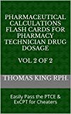 Pharmaceutical Calculations Flash Cards for Pharmacy Technician Drug Dosage  Vol 2 of 2: Easily Pass the PTCE & ExCPT for Cheaters (English Edition)