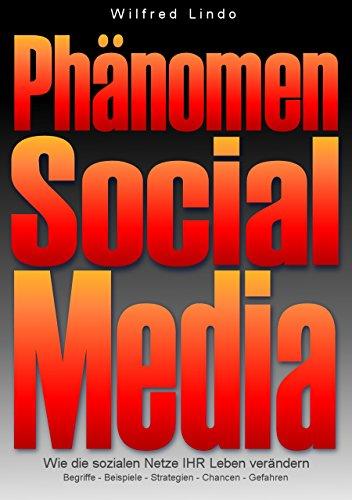 Phänomen Social Media: Wie die sozialen Netze Ihr Leben verändern. Begriffe, Beispiele, Strategien, Chance, Gefahren