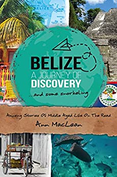 Belize, A Journey Of Discovery & Some Snorkeling: Amusing Stories Of Middle Aged Life On The Road by [MacLean, Ann]