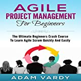 Agile Project Management for Beginners: The Ultimate Beginners' Crash Course to Learn Agile Scrum Quickly and Easily