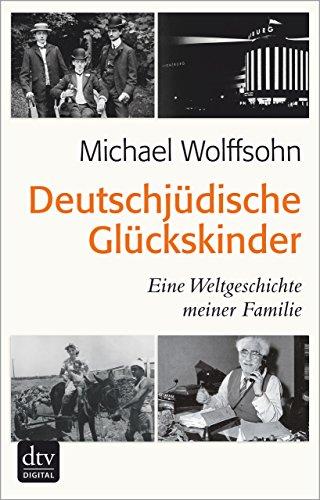 Deutschjüdische Glückskinder: Eine Weltgeschichte meiner Familie