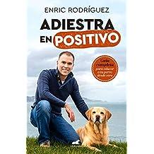 Adiestra en positivo: Guía completa para educar a tu perro desde cero