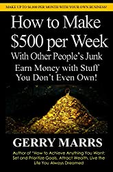 How to Make $500 per Week With Other People's Junk: Earn Money With Stuff You Don't Even Own!