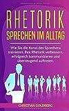 RHETORIK - Sprechen im Alltag: Wie Sie die Kunst des Sprechens trainieren, Ihre Rhetorik verbessern, erfolgreich kommunizieren und überzeugend auftreten. (Erfolgreich werden, Band 1)