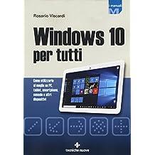 Windows 10 per tutti. Come utilizzarlo al meglio su PC, tablet, smartphone, console e altri dispositivi