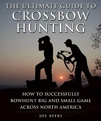 The Ultimate Guide to Crossbow Hunting: How to Successfully Bowhunt Big and Small Game across North (Hunting Shotgun)