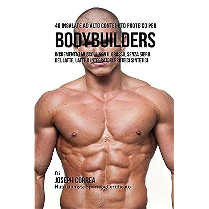 48 Insalate Ad Alto Contenuto Proteico Per Bodybuilders: Incrementa I Muscoli, Non Il Grasso, Senza Siero Del Latte, Latte O Integratori Proteici Sint