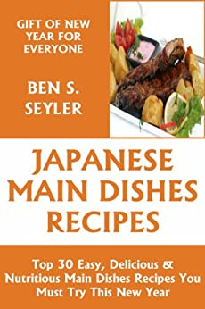 Top 30 Easy, Delicious And Nutritious Japanese Main Dish Recipes You Must Try This New Year by [Seyler, Ben S.]