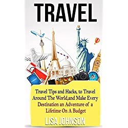 Travel: Travel Tips and Hacks, To Travel Around The World, and Make Every Destination an Adventure of a Lifetime On A Budget (Travel Reference, Adventure ... Park Campgrounds, Midwest Us Travel Guides)