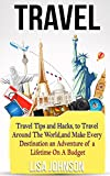 Travel: Travel Tips and Hacks, To Travel Around The World, and Make Every Destination an Adventure of a Lifetime On A Budget