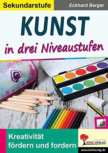 Kunst ... in drei Niveaustufen / Sekundarstufe: Kreativität fördern und fordern!