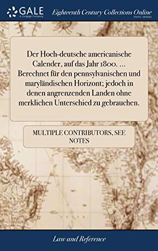 Der Hoch-Deutsche Americanische Calender, Auf Das Jahr 1800. ... Berechnet Für Den Pennsylvanischen Und Maryländischen Horizont; Jedoch in Denen ... Ohne Merklichen Unterschied Zu Gebrauchen.